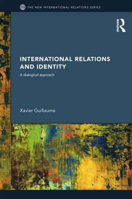 International Relations and Identity: A Dialogical Approach - Guillaume, Xavier
