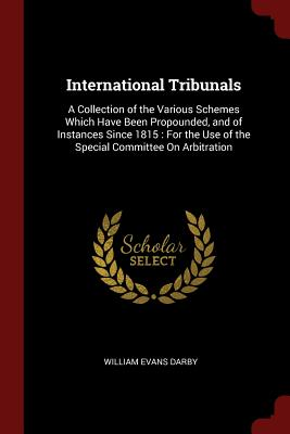 International Tribunals: A Collection of the Various Schemes Which Have Been Propounded, and of Instances Since 1815: For the Use of the Special Committee on Arbitration - Darby, William Evans