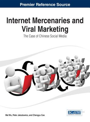 Internet Mercenaries and Viral Marketing: The Case of Chinese Social Media - Cao, Chengyu (Editor), and Wu, Mei (Editor), and Jakubowicz, Peter (Editor)