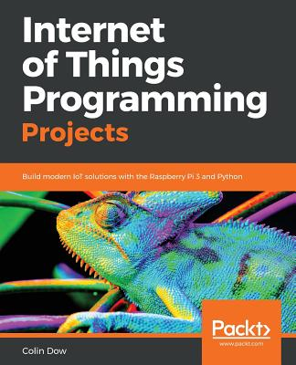 Internet of Things Programming Projects: Build modern IoT solutions with the Raspberry Pi 3 and Python - Dow, Colin