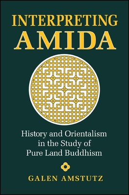 Interpreting Amida: History and Orientalism in the Study of Pure Land Buddhism - Amstutz, Galen