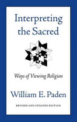 Interpreting the Sacred: Ways of Viewing Religion - Paden, William