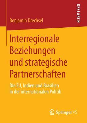 Interregionale Beziehungen Und Strategische Partnerschaften: Die Eu, Indien Und Brasilien in Der Internationalen Politik - Drechsel, Benjamin