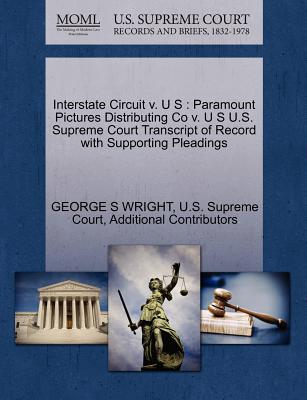 Interstate Circuit V. U S: Paramount Pictures Distributing Co V. U S U.S. Supreme Court Transcript of Record with Supporting Pleadings - Wright, George S, and Additional Contributors, and U S Supreme Court (Creator)