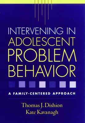 Intervening in Adolescent Problem Behavior: A Family-Centered Approach - Dishion, Thomas J, PhD, and Kavanagh, Kate, PhD