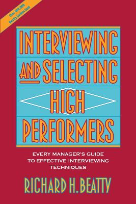 Interviewing and Selecting High Performers: Every Manager's Guide to Effective Interviewing Techniques - Beatty, Richard H