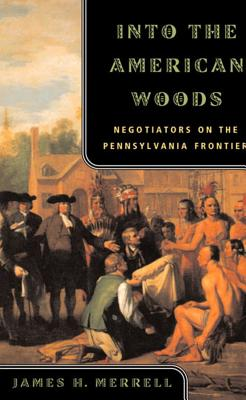Into the American Woods: Negotiators on the Pennsylvania Frontier - Merrell, James H