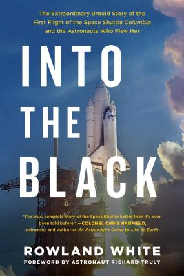 Into the Black: The Extraordinary Untold Story of the First Flight of the Space Shuttle Columbia and the Astronauts Who Flew Her - White, Rowland, and Truly, Richard (Foreword by)