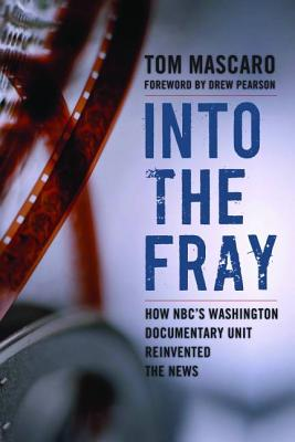 Into the Fray: How NBC's Washington Documentary Unit Reinvented the News - Mascaro, Tom, and Pearson, Drew (Foreword by)