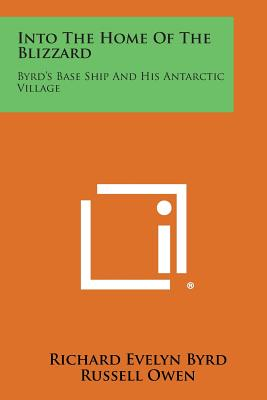 Into the Home of the Blizzard: Byrd's Base Ship and His Antarctic Village - Byrd, Richard Evelyn, Admiral, Jr., and Owen, Russell