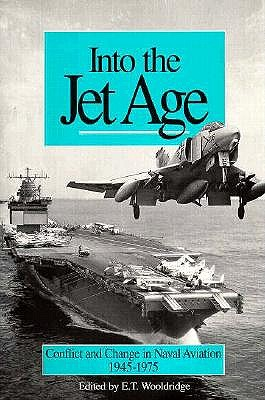 Into the Jet Age: Conflict and Change in Naval Aviation, 1945-1975 - Wooldridge, E T (Editor), and McCain, John (Foreword by)
