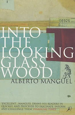 Into the Looking Glass Wood: Essays on Words and the World - Manguel, Alberto