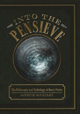 Into the Pensieve: The Philosophy and Mythology of Harry Potter - McCauley, Patrick