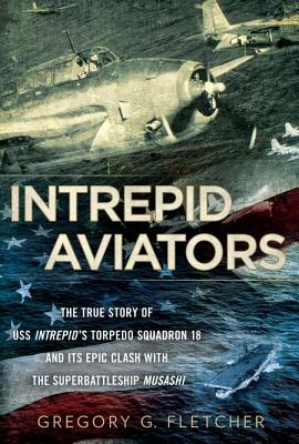 Intrepid Aviators: The True Story of U.S.S. Intrepid's Torpedo Squadron 18 and Its Epic Clash with the Superbattleship Musashi - Fletcher, Gregory G