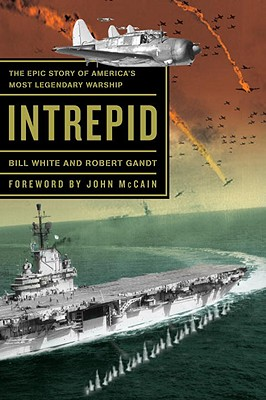 Intrepid: The Epic Story of America's Most Legendary Warship - White, Bill, and Gandt, Robert, and McCain, John (Foreword by)