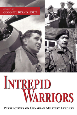 Intrepid Warriors: Perspectives on Canadian Military Leaders - Horn, Bernd, Colonel (Editor)