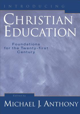 Introducing Christian Education: Foundations for the Twenty-First Century - Anthony, Michael J, Ph.D. (Editor)
