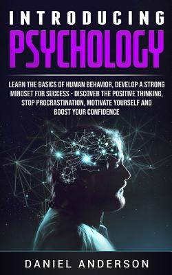Introducing Psychology: Learn the Basics of Human Behavior, Develop a Strong Mindset for Success - Discover the Positive Thinking, Stop Procrastination, Motivate Yourself and Boost Your Confidence - Anderson, Daniel