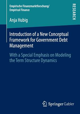 Introduction of a New Conceptual Framework for Government Debt Management: With a Special Emphasis on Modeling the Term Structure Dynamics - Hubig, Anja