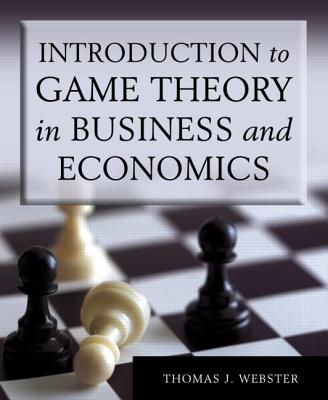 Introduction to Game Theory in Business and Economics - Webster, Thomas J