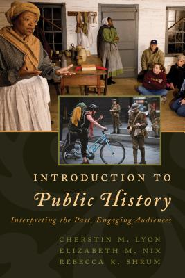 Introduction to Public History: Interpreting the Past, Engaging Audiences - Lyon, Cherstin M, and Nix, Elizabeth M, and Shrum, Rebecca K