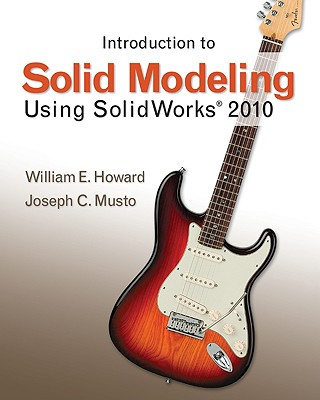 Introduction to Solid Modeling Using SolidWorks 2010 - Howard, William E, and Musto, Joseph C