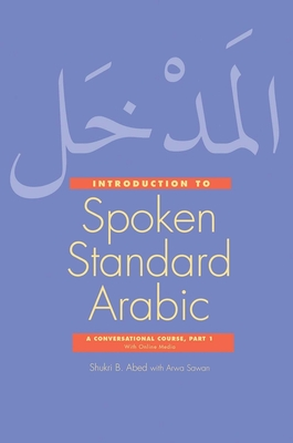 Introduction to Spoken Standard Arabic: A Conversational Course with Online Media, Part 1 - Abed, Shukri B., and Sawan, Arwa (Contributions by)