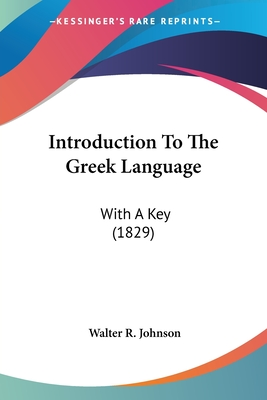 Introduction to the Greek Language: With a Key (1829) - Johnson, Walter R