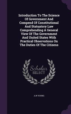 Introduction to the Science of Government and Compend of Constitutional and Statuatory Law Comprehending a General View of the Government and United States with Practical Observations on the Duties of the Citizens - Young, A W