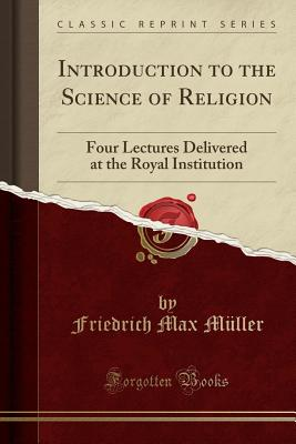 Introduction to the Science of Religion: Four Lectures Delivered at the Royal Institution (Classic Reprint) - Muller, Friedrich Max