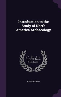 Introduction to the Study of North America Archaeology - Thomas, Cyrus