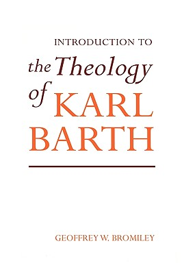 Introduction to the Theology of Karl Barth - Bromiley, Geoffrey W, Ph.D., D.Litt.