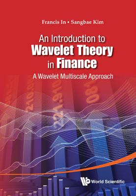 Introduction to Wavelet Theory in Finance, An: A Wavelet Multiscale Approach - In, Francis, and Kim, Sangbae