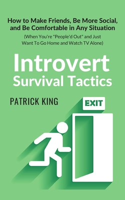 Introvert Survival Tactics: How to Make Friends, Be More Social, and Be Comfortable In Any Situation (When You're People'd Out and Just Want to Go Home and Watch TV Alone) - King, Patrick