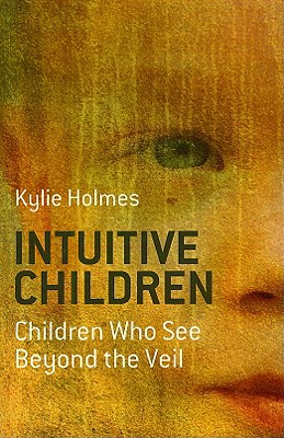 Intuitive Children: Children Who See Beyond the Veil - Holmes, Kylie