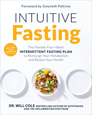 Intuitive Fasting: The Flexible Four-Week Intermittent Fasting Plan to Recharge Your Metabolism and Renew Your Health - Cole, Will, Dr., and Paltrow, Gwyneth (Foreword by)