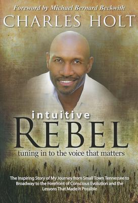Intuitive Rebel: Tuning in to the Voice That Matters - Holt, Charles, and Beckwith, Michael Bernard, Rev. (Foreword by)