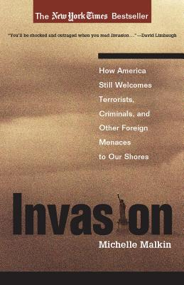 Invasion: How America Still Welcomes Terrorists, Criminals, and Other Foreign Menaces to Our Shores - Malkin, Michele
