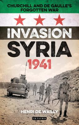 Invasion Syria, 1941: Churchill and de Gaulle's Forgotten War - Wailly, Henri de, and Land, William (Translated by)