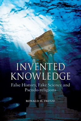 Invented Knowledge: False History, Fake Science and Pseudo-Religions - Fritze, Ronald H