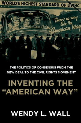 Inventing the American Way: The Politics of Consensus from the New Deal to the Civil Rights Movement - Wall, Wendy L