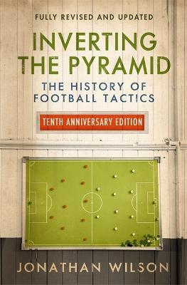 Inverting the Pyramid: The History of Football Tactics - Wilson, Jonathan