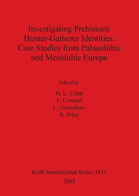 Investigating Prehistoric Hunter-Gatherer Identities: Case Studies from Paleolithic and Mesolithic Europe. Bar 1411. - Cobb, H L, and Coward, F, and Grimshaw, L