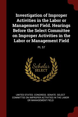 Investigation of Improper Activities in the Labor or Management Field. Hearings Before the Select Committee on Improper Activities in the Labor or Management Field: PT. 57 - United States Congress Senate Select (Creator)