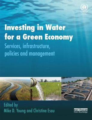 Investing in Water for a Green Economy: Services, Infrastructure, Policies and Management - Young, Mike (Editor), and Esau, Christine (Editor)