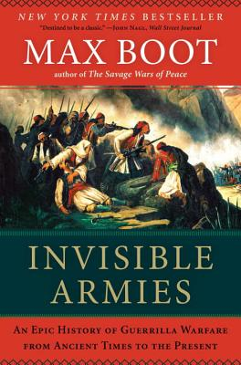 Invisible Armies: An Epic History of Guerrilla Warfare from Ancient Times to the Present - Boot, Max