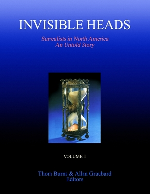Invisible Heads: Surrealists in North America - An Untold Story, Volume 1 - Burns, Thom, and Graubard, Allan