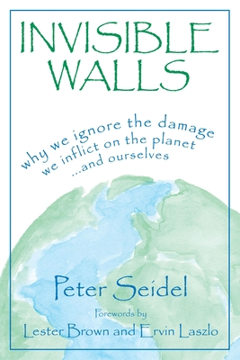 Invisible Walls: Why We Ignore the Damage We Inflict on the Planet . . . and Ourselves - Seidel, Peter, and Brown, Lester (Foreword by)