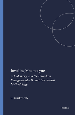 Invoking Mnemosyne: Art, Memory, and the Uncertain Emergence of a Feminist Embodied Methodology - Clark Keefe, Kelly
