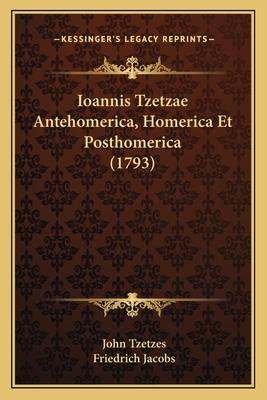 Ioannis Tzetzae Antehomerica Homerica Et Posthomerica - Tzetzes, John